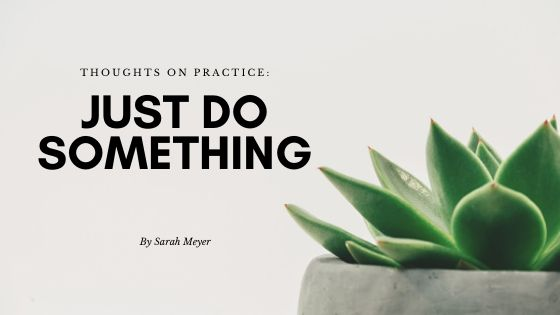 Practice: Just do something.